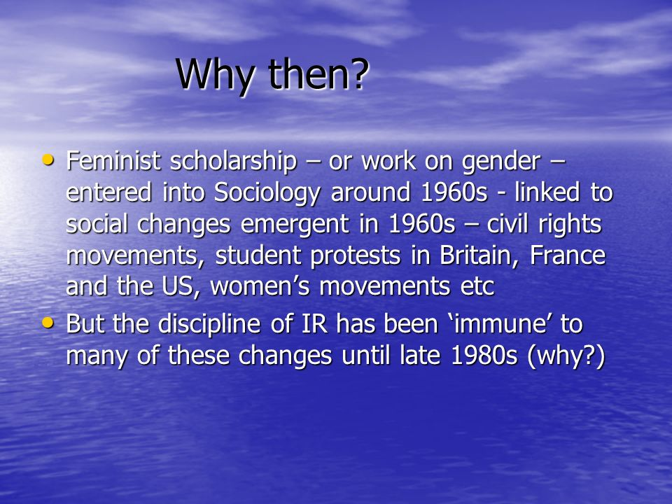Why then? Feminist scholarship – or work on gender – entered into Sociology around 1960s - linked to social changes emergent in 1960s – civil rights m