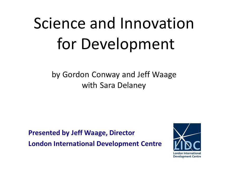 Science and Innovation for Development by Gordon Conway and Jeff Waage with Sara Delaney Presented by Jeff Waage, Director London International Development Centre