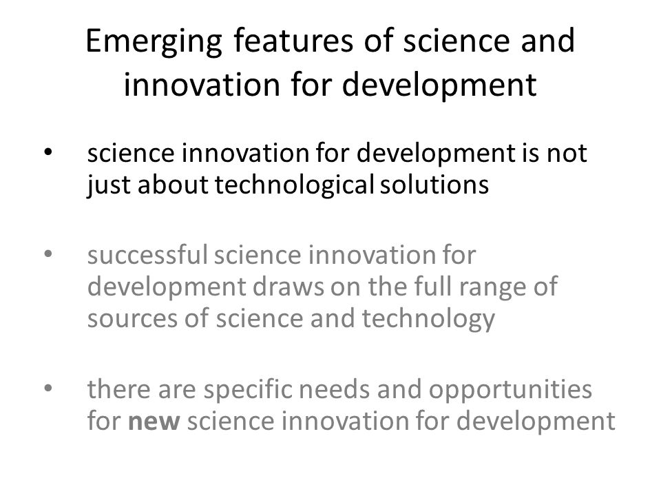 Emerging features of science and innovation for development science innovation for development is not just about technological solutions successful science innovation for development draws on the full range of sources of science and technology there are specific needs and opportunities for new science innovation for development
