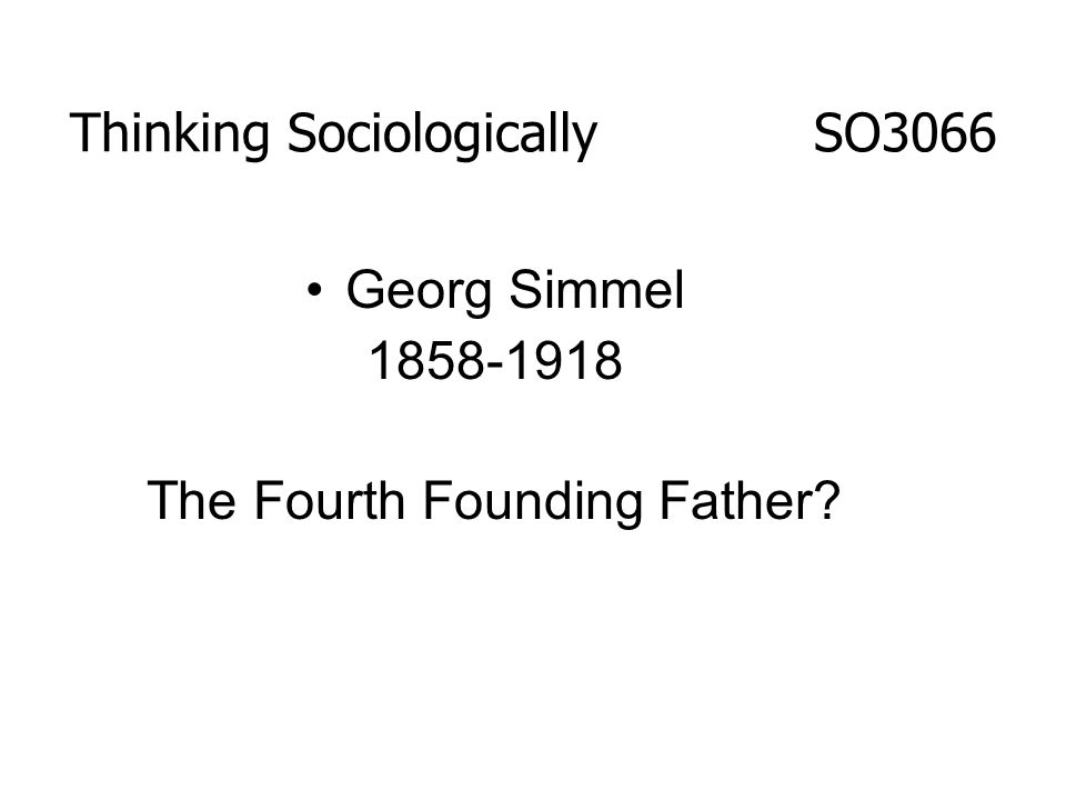 Thinking Sociologically SO3066 Georg Simmel 1858-1918 The Fourth Founding Father?