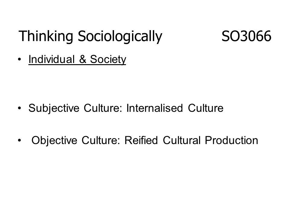 Thinking Sociologically SO3066 Individual & Society Subjective Culture: Internalised Culture Objective Culture: Reified Cultural Production