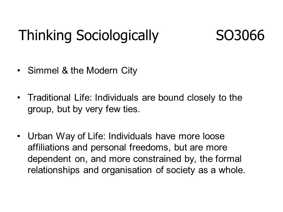Thinking Sociologically SO3066 Simmel & the Modern City Traditional Life: Individuals are bound closely to the group, but by very few ties. Urban Way