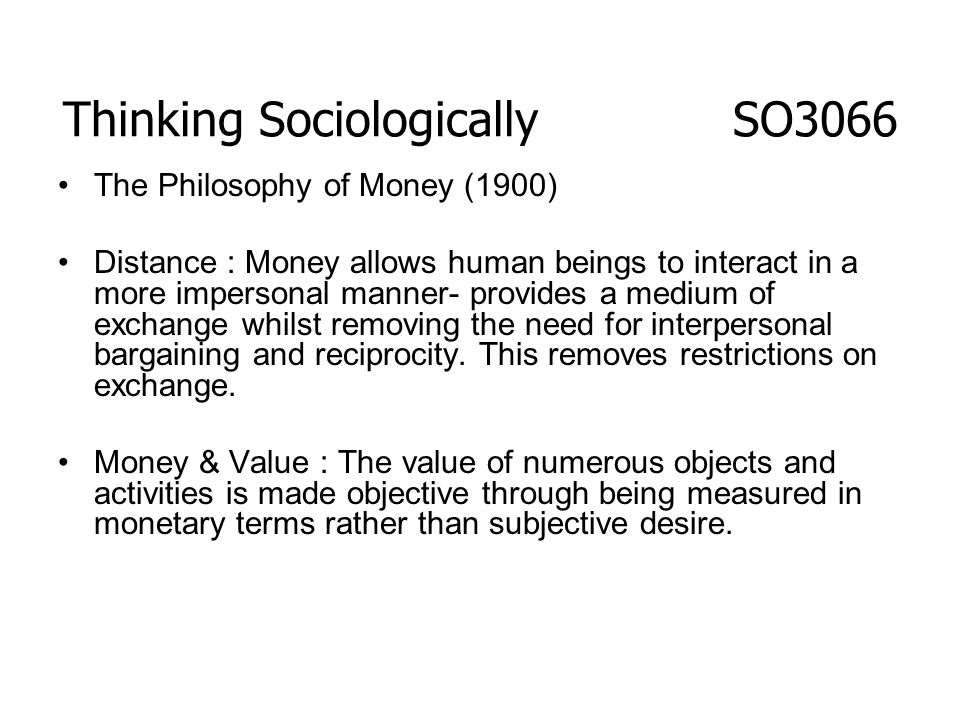 The Philosophy of Money (1900) Distance : Money allows human beings to interact in a more impersonal manner- provides a medium of exchange whilst remo