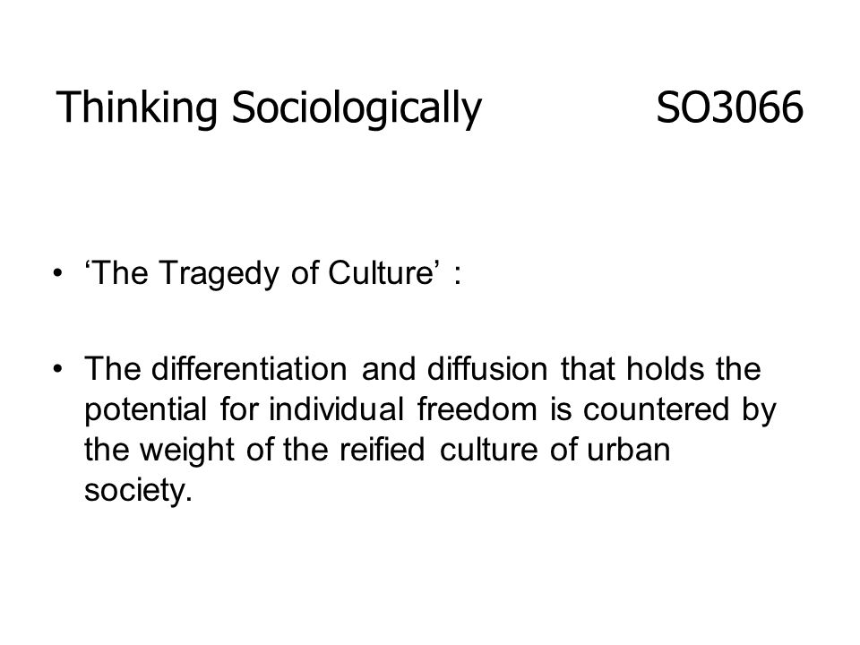 The Tragedy of Culture : The differentiation and diffusion that holds the potential for individual freedom is countered by the weight of the reified c