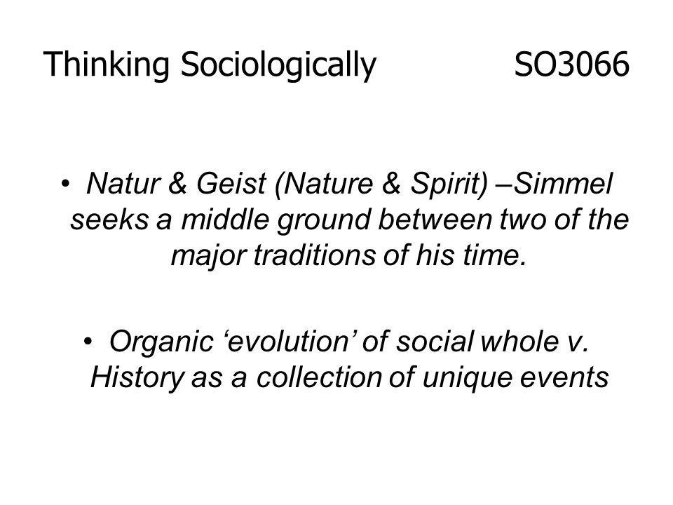 Natur & Geist (Nature & Spirit) –Simmel seeks a middle ground between two of the major traditions of his time. Organic evolution of social whole v. Hi