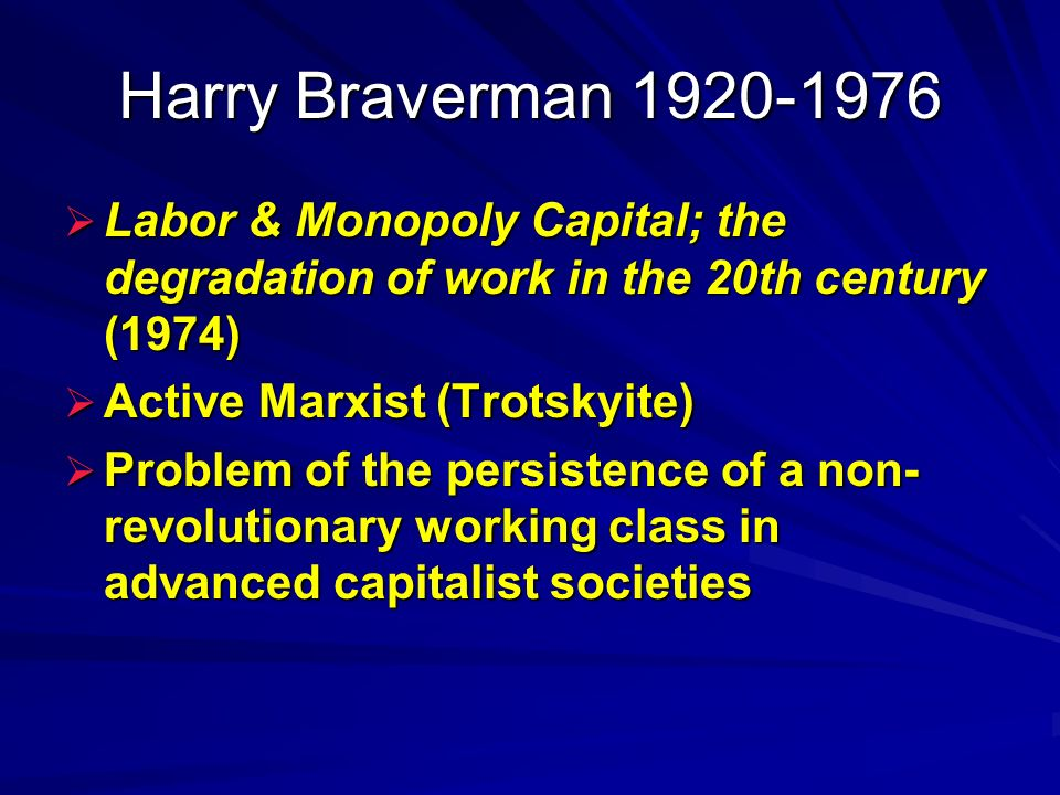 Harry Braverman 1920-1976 Labor & Monopoly Capital; the degradation of work in the 20th century (1974) Labor & Monopoly Capital; the degradation of work in the 20th century (1974) Active Marxist (Trotskyite) Active Marxist (Trotskyite) Problem of the persistence of a non- revolutionary working class in advanced capitalist societies Problem of the persistence of a non- revolutionary working class in advanced capitalist societies