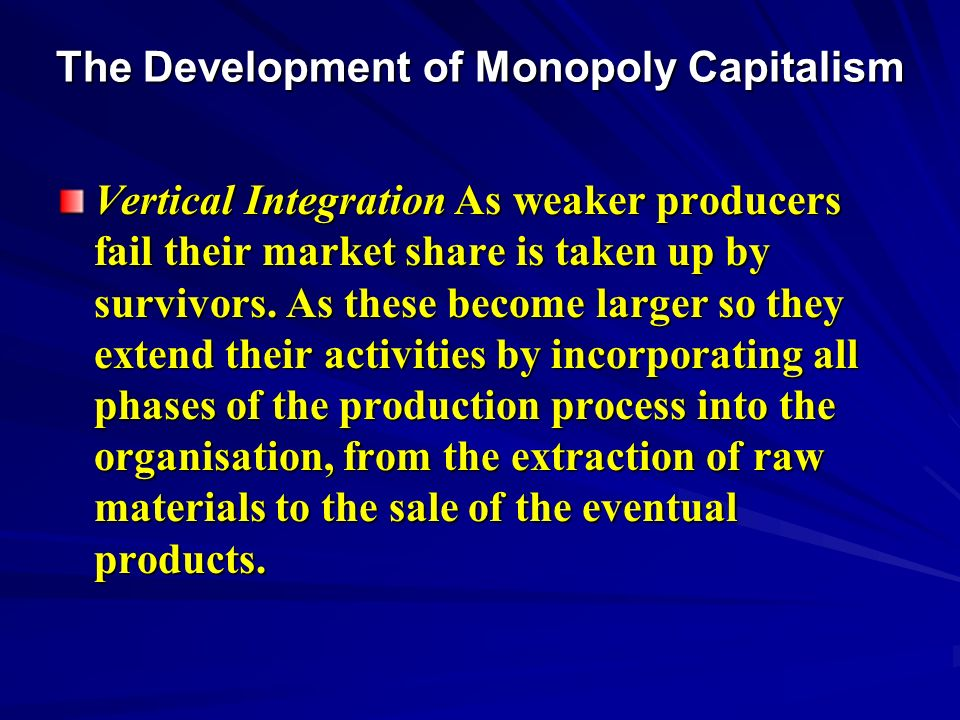The Development of Monopoly Capitalism Vertical Integration As weaker producers fail their market share is taken up by survivors.