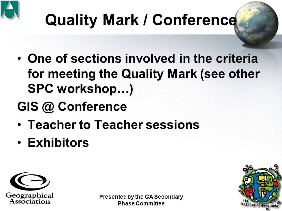 Presented by the GA Secondary Phase Committee Quality Mark / Conference One of sections involved in the criteria for meeting the Quality Mark (see other SPC workshop…) GIS @ Conference Teacher to Teacher sessions Exhibitors