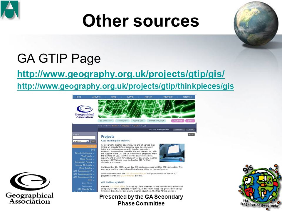 Presented by the GA Secondary Phase Committee Other sources GA GTIP Page http://www.geography.org.uk/projects/gtip/gis/ http://www.geography.org.uk/projects/gtip/thinkpieces/gis