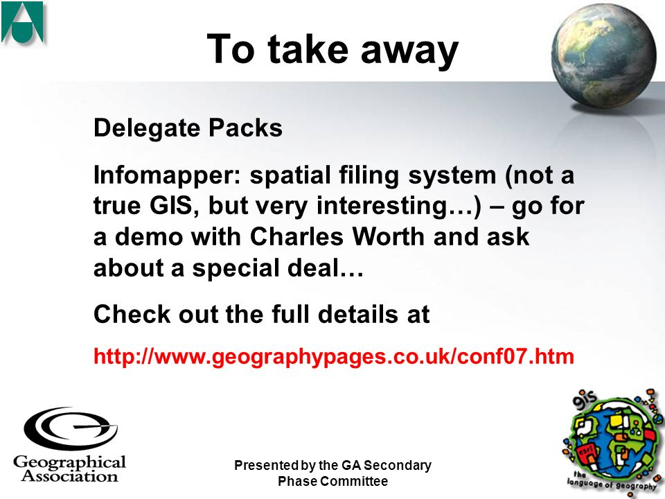 Presented by the GA Secondary Phase Committee To take away Delegate Packs Infomapper: spatial filing system (not a true GIS, but very interesting…) – go for a demo with Charles Worth and ask about a special deal… Check out the full details at http://www.geographypages.co.uk/conf07.htm