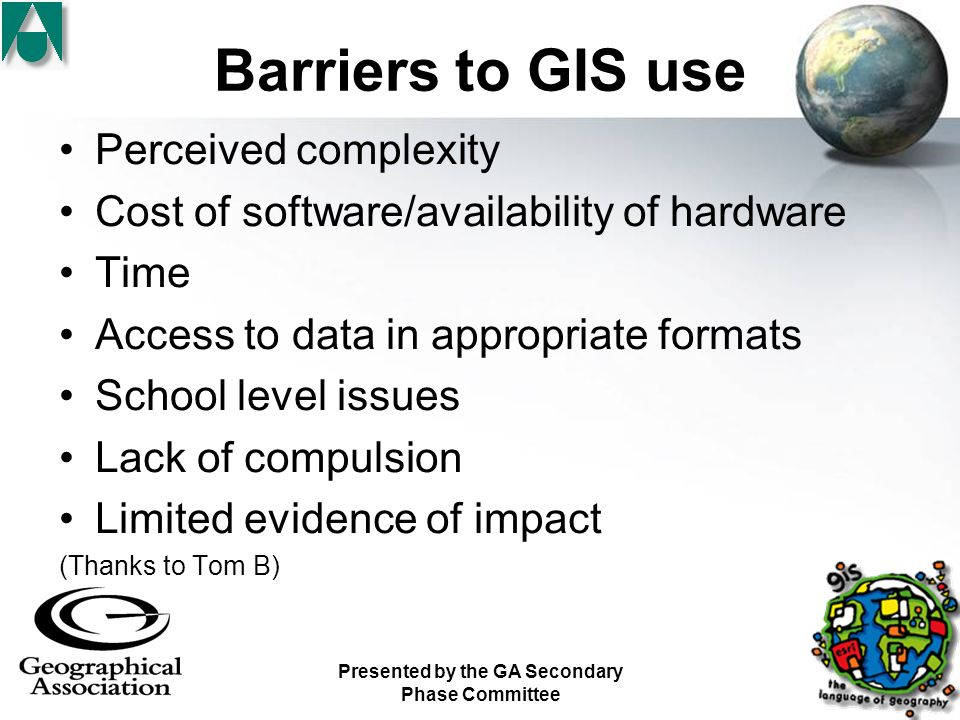 Presented by the GA Secondary Phase Committee Barriers to GIS use Perceived complexity Cost of software/availability of hardware Time Access to data in appropriate formats School level issues Lack of compulsion Limited evidence of impact (Thanks to Tom B)
