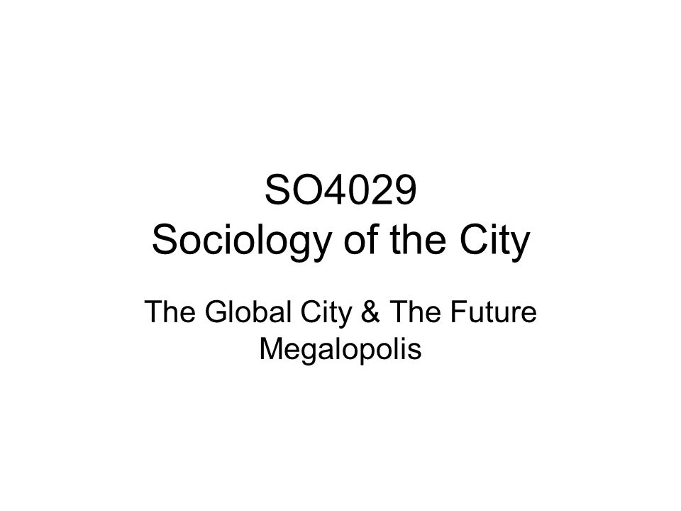 SO4029 Sociology of the City The Global City & The Future Megalopolis