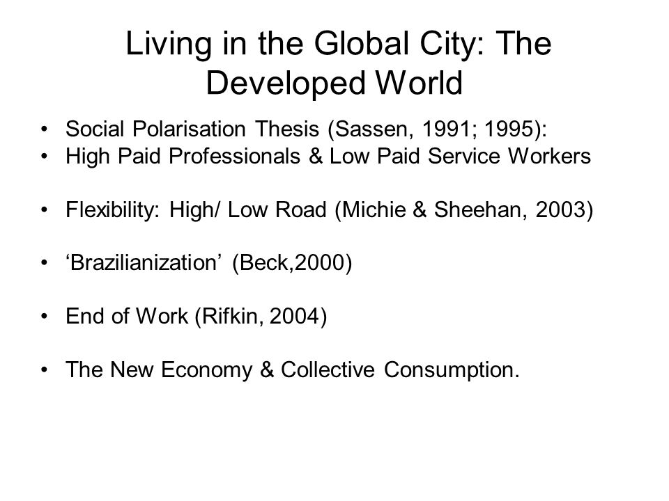 Living in the Global City: The Developed World Social Polarisation Thesis (Sassen, 1991; 1995): High Paid Professionals & Low Paid Service Workers Flexibility: High/ Low Road (Michie & Sheehan, 2003) Brazilianization (Beck,2000) End of Work (Rifkin, 2004) The New Economy & Collective Consumption.