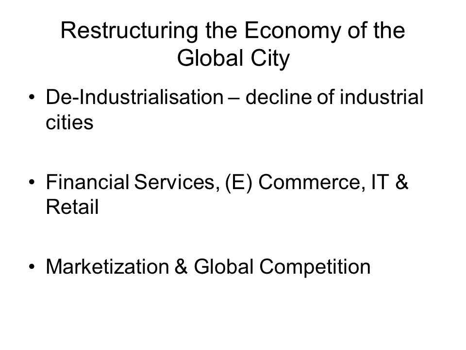 Restructuring the Economy of the Global City De-Industrialisation – decline of industrial cities Financial Services, (E) Commerce, IT & Retail Marketization & Global Competition