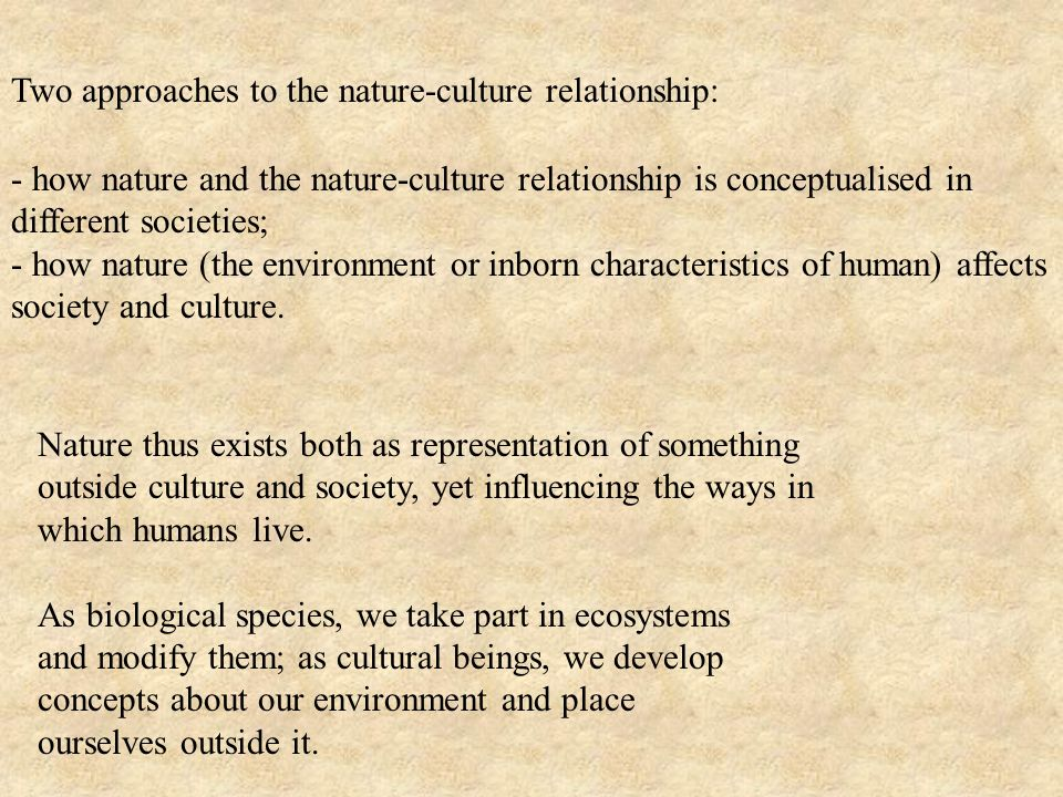 - how nature and the nature-culture relationship is conceptualised in different societies; - how nature (the environment or inborn characteristics of