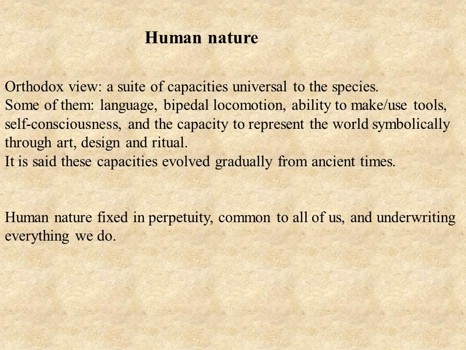 Orthodox view: a suite of capacities universal to the species. Some of them: language, bipedal locomotion, ability to make/use tools, self-consciousne