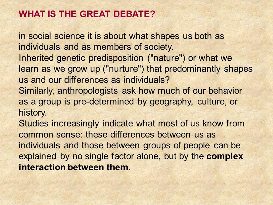 WHAT IS THE GREAT DEBATE? in social science it is about what shapes us both as individuals and as members of society. Inherited genetic predisposition