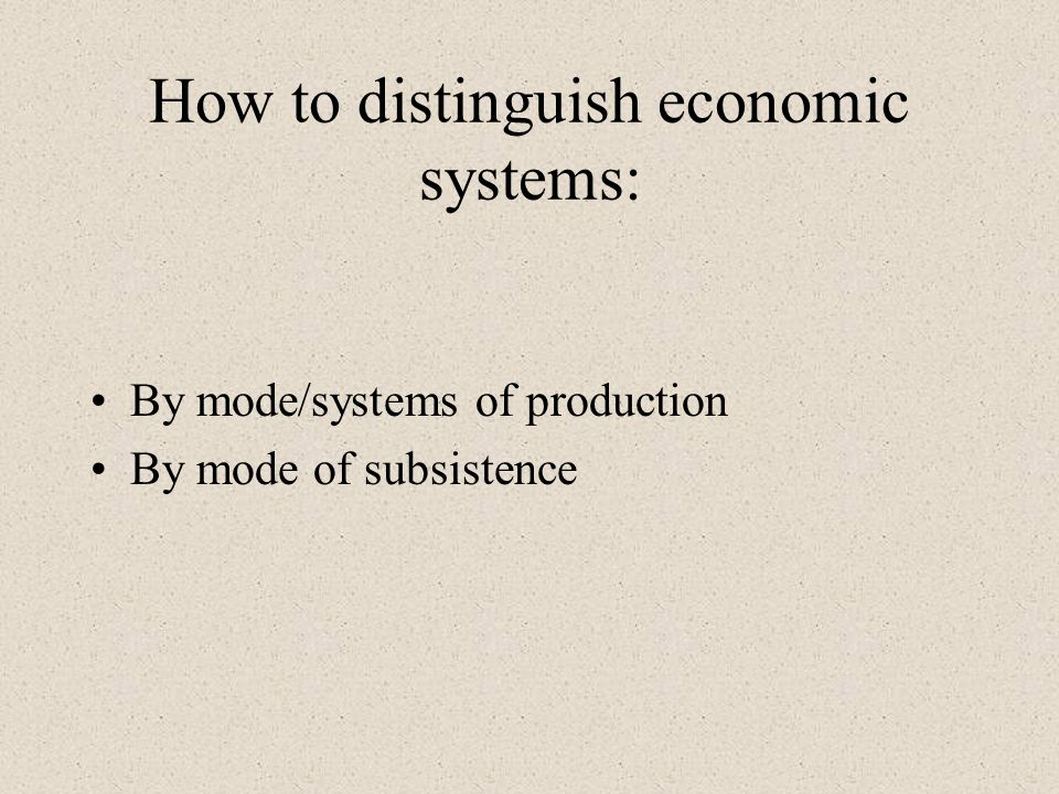 How to distinguish economic systems: By mode/systems of production By mode of subsistence