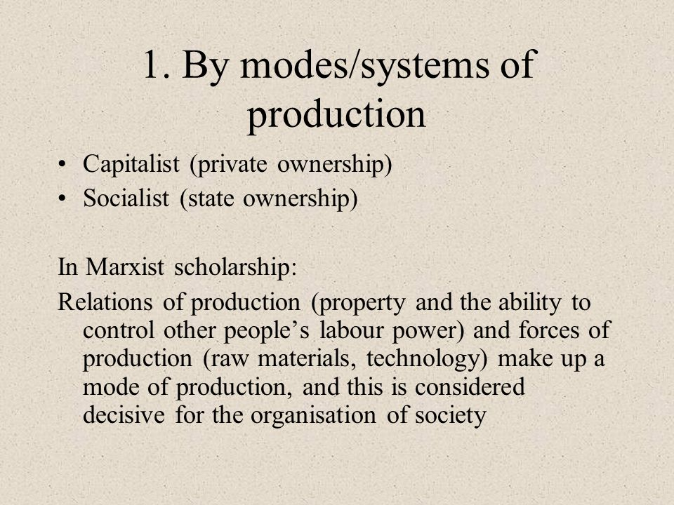 1. By modes/systems of production Capitalist (private ownership) Socialist (state ownership) In Marxist scholarship: Relations of production (property