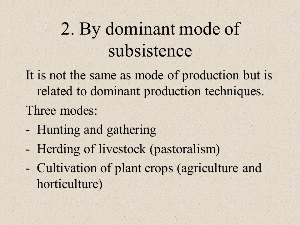 2. By dominant mode of subsistence It is not the same as mode of production but is related to dominant production techniques. Three modes: -Hunting an