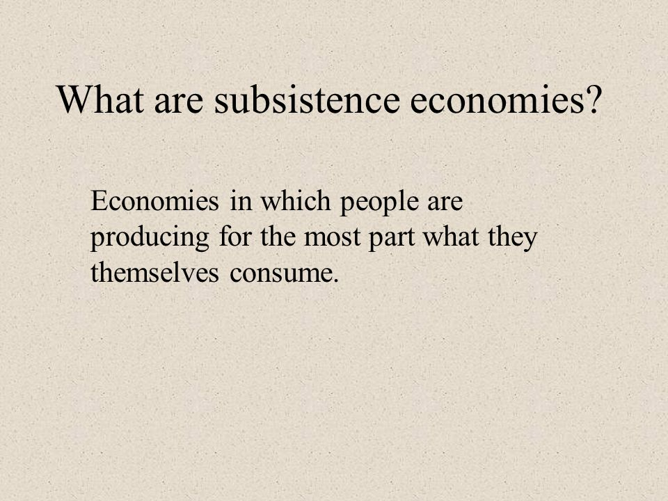What are subsistence economies? Economies in which people are producing for the most part what they themselves consume.