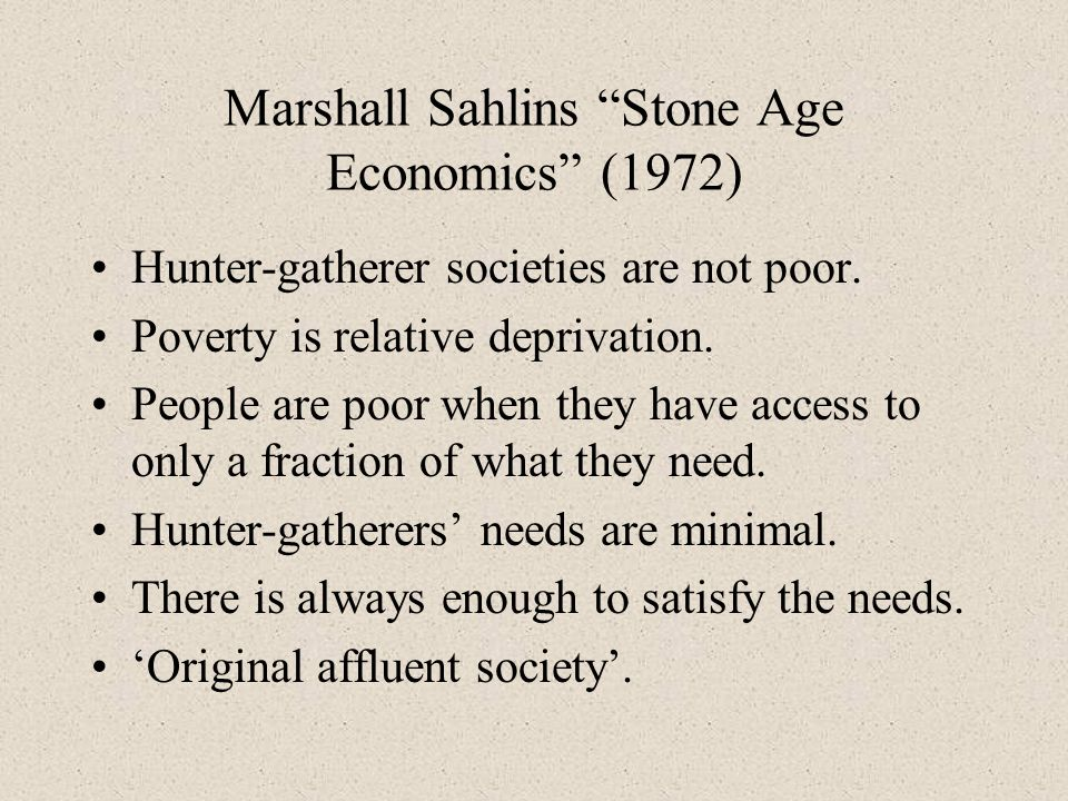Marshall Sahlins Stone Age Economics (1972) Hunter-gatherer societies are not poor. Poverty is relative deprivation. People are poor when they have ac