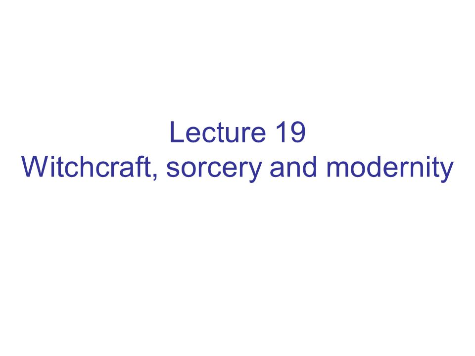 Lecture 19 Witchcraft, sorcery and modernity