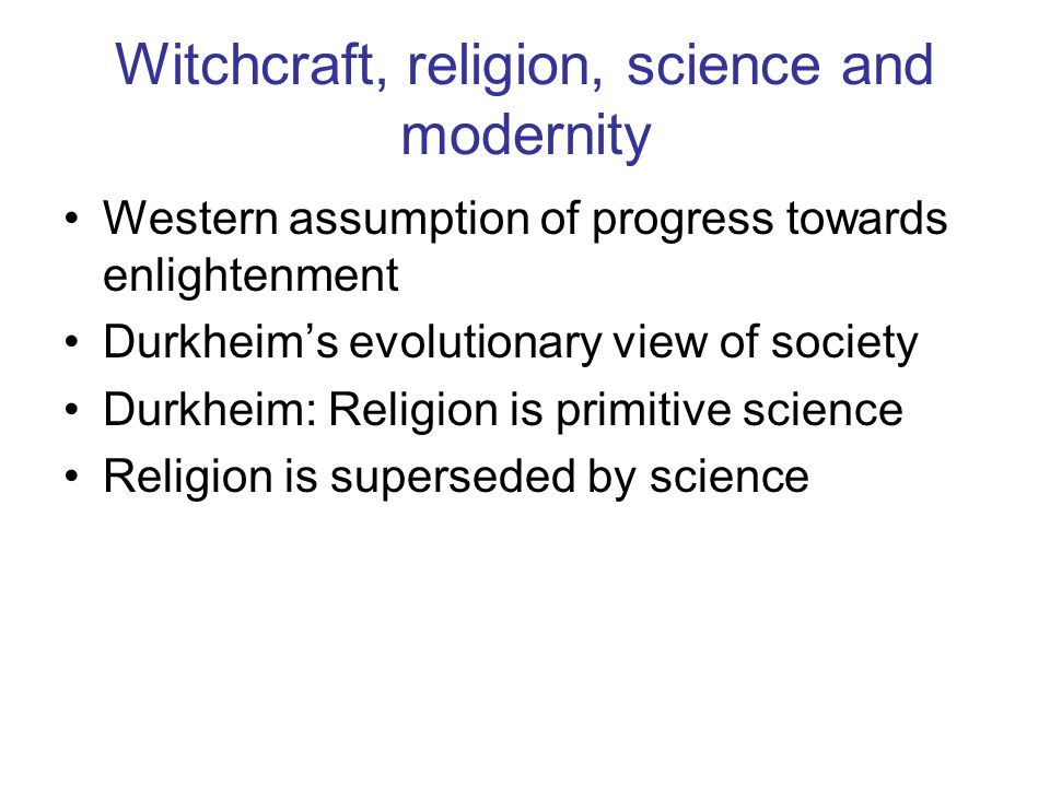 Witchcraft, religion, science and modernity Western assumption of progress towards enlightenment Durkheims evolutionary view of society Durkheim: Religion is primitive science Religion is superseded by science