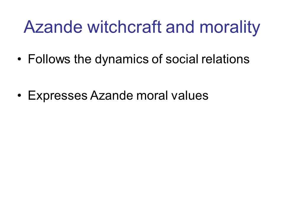 Azande witchcraft and morality Follows the dynamics of social relations Expresses Azande moral values