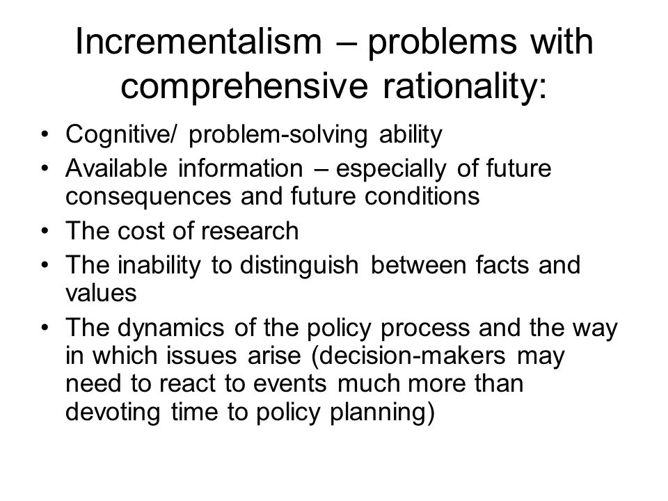 Incrementalism – problems with comprehensive rationality: Cognitive/ problem-solving ability Available information – especially of future consequences