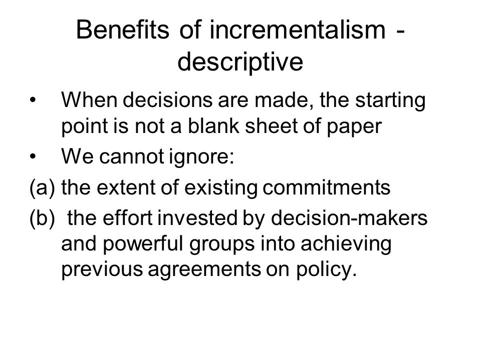 Benefits of incrementalism - descriptive When decisions are made, the starting point is not a blank sheet of paper We cannot ignore: (a)the extent of