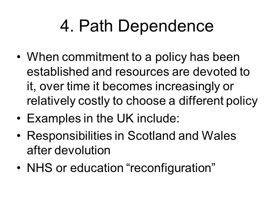 4. Path Dependence When commitment to a policy has been established and resources are devoted to it, over time it becomes increasingly or relatively c