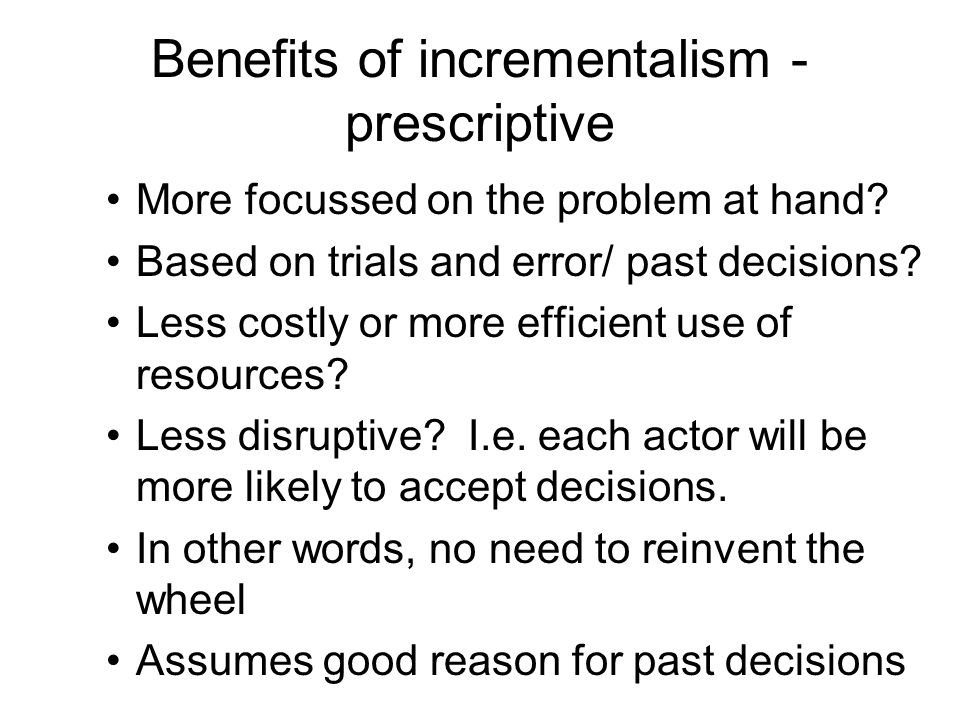 Benefits of incrementalism - prescriptive More focussed on the problem at hand? Based on trials and error/ past decisions? Less costly or more efficie