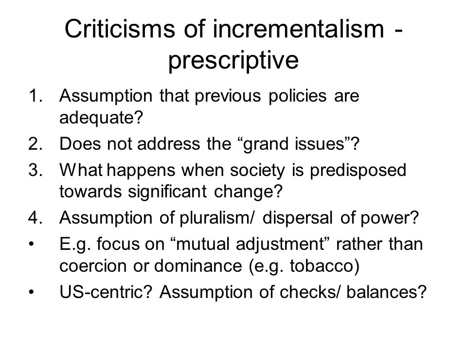 Criticisms of incrementalism - prescriptive 1.Assumption that previous policies are adequate? 2.Does not address the grand issues? 3.What happens when