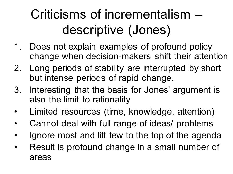 Criticisms of incrementalism – descriptive (Jones) 1.Does not explain examples of profound policy change when decision-makers shift their attention 2.