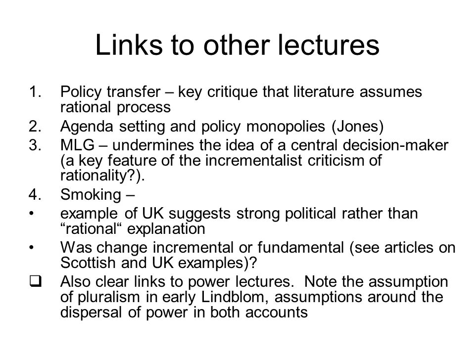 Links to other lectures 1.Policy transfer – key critique that literature assumes rational process 2.Agenda setting and policy monopolies (Jones) 3.MLG