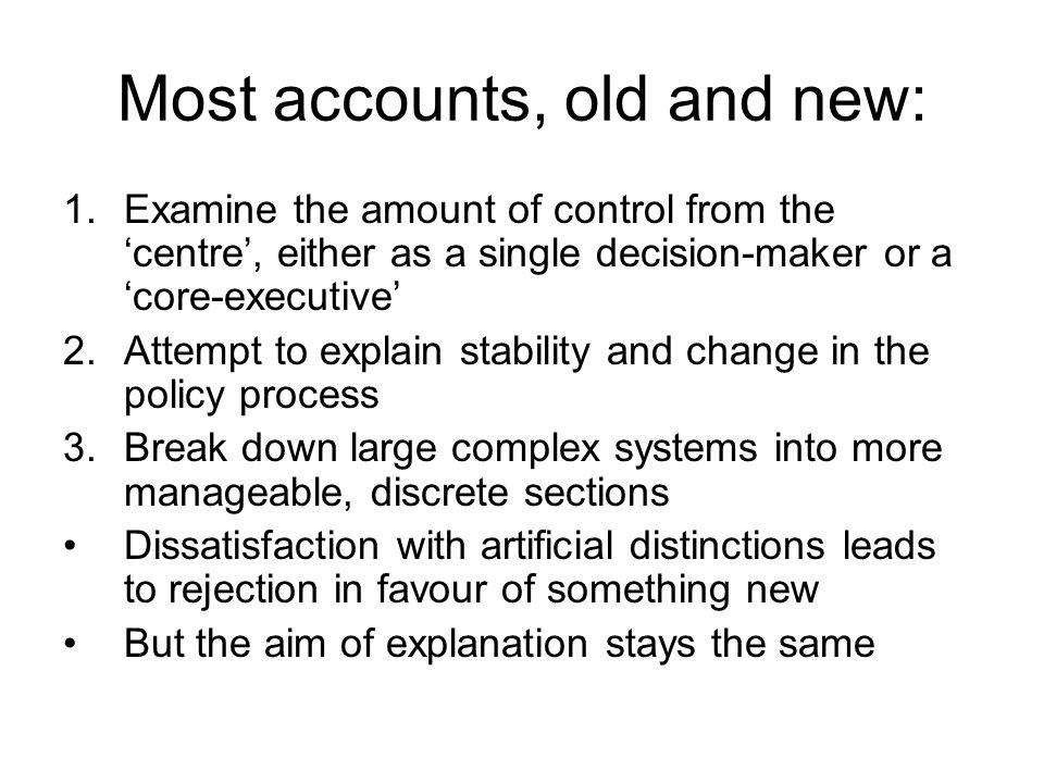 Most accounts, old and new: 1.Examine the amount of control from the centre, either as a single decision-maker or a core-executive 2.Attempt to explai