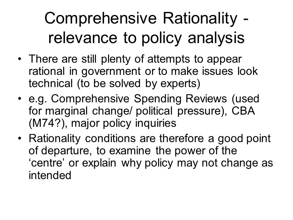 Rationality and incrementalism Comprehensive rationality often set up as an ideal (in 2 senses) or a strawman of decision-making procedures effecting policy change Different models – incrementalism, bounded rationality – presented as a more realistic description (with some debate over the prescriptive use of these terms) Key prescriptive difference may be in the assumption of a central/ single decision- maker