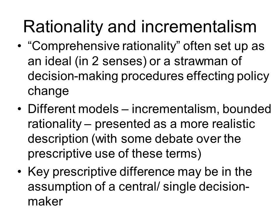 Rationality and incrementalism Comprehensive rationality often set up as an ideal (in 2 senses) or a strawman of decision-making procedures effecting