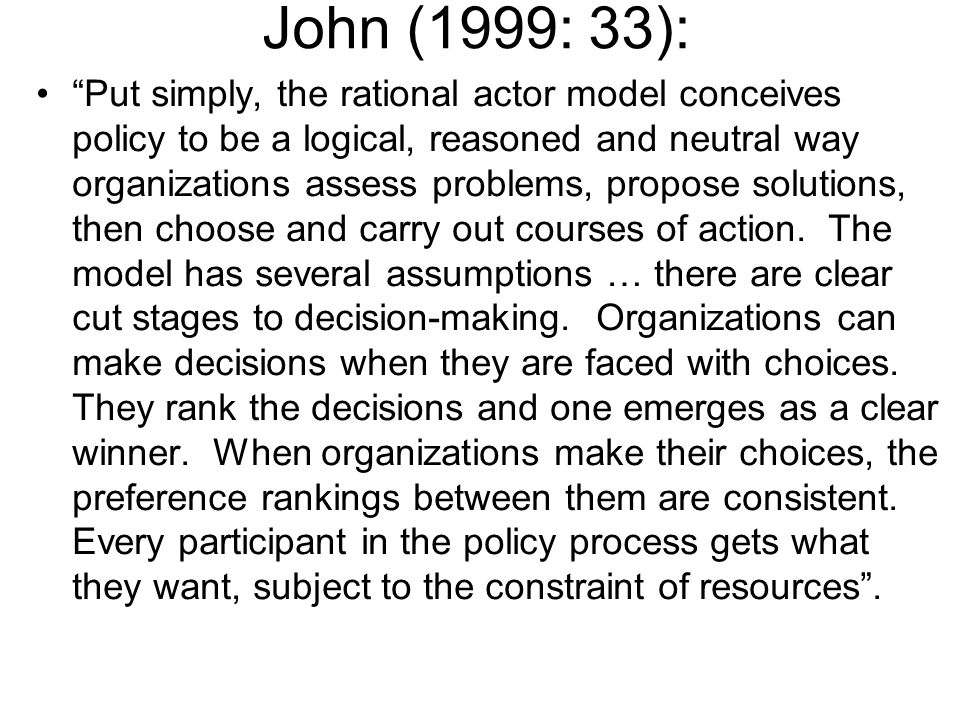 John (1999: 33): Put simply, the rational actor model conceives policy to be a logical, reasoned and neutral way organizations assess problems, propos