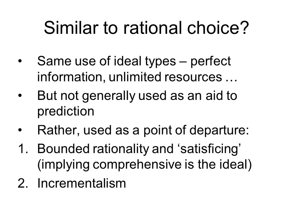 Similar to rational choice? Same use of ideal types – perfect information, unlimited resources … But not generally used as an aid to prediction Rather