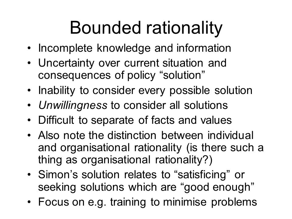 Bounded rationality Incomplete knowledge and information Uncertainty over current situation and consequences of policy solution Inability to consider