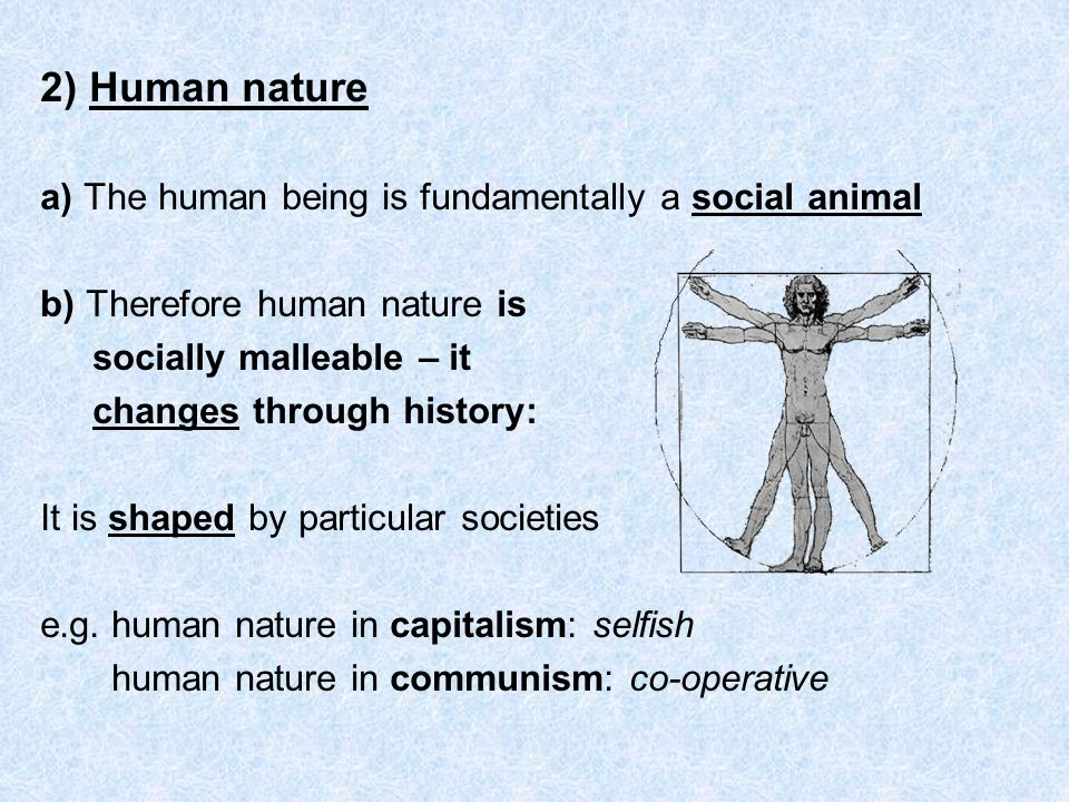 2) Human nature a) The human being is fundamentally a social animal b) Therefore human nature is socially malleable – it changes through history: It i