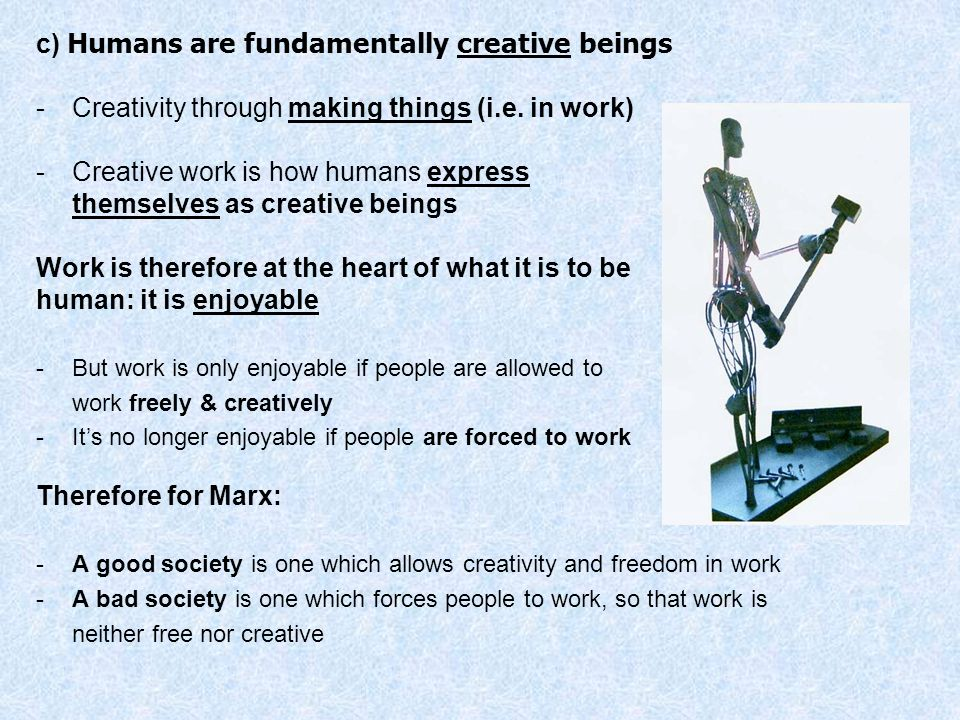 c) Humans are fundamentally creative beings -Creativity through making things (i.e. in work) -Creative work is how humans express themselves as creati