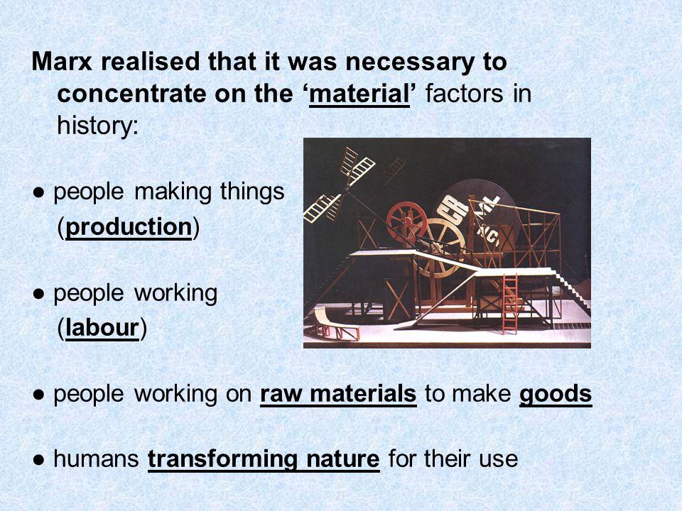 Marx realised that it was necessary to concentrate on the material factors in history: people making things (production) people working (labour) peopl