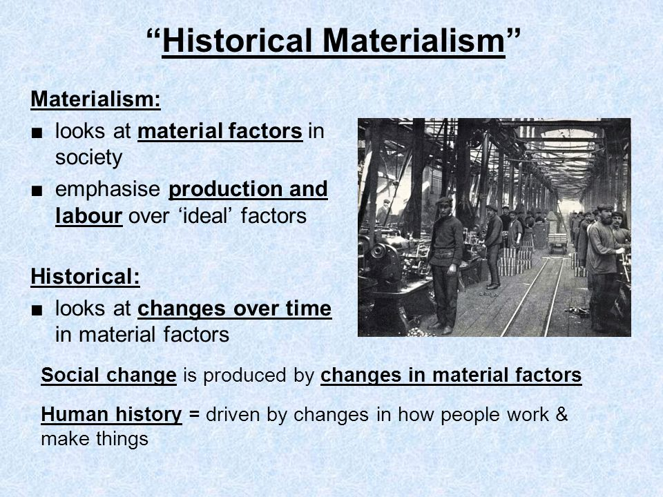 Materialism: looks at material factors in society emphasise production and labour over ideal factors Historical: looks at changes over time in materia