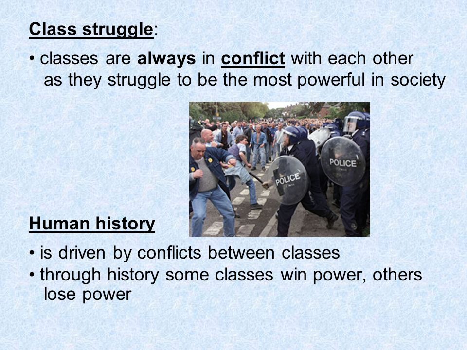 Class struggle: classes are always in conflict with each other as they struggle to be the most powerful in society Human history is driven by conflict