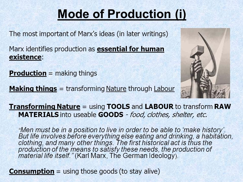 Mode of Production (i) The most important of Marxs ideas (in later writings) Marx identifies production as essential for human existence: Production =