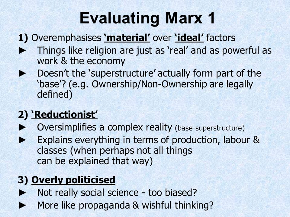 Evaluating Marx 1 1) Overemphasises material over ideal factors Things like religion are just as real and as powerful as work & the economy Doesnt the