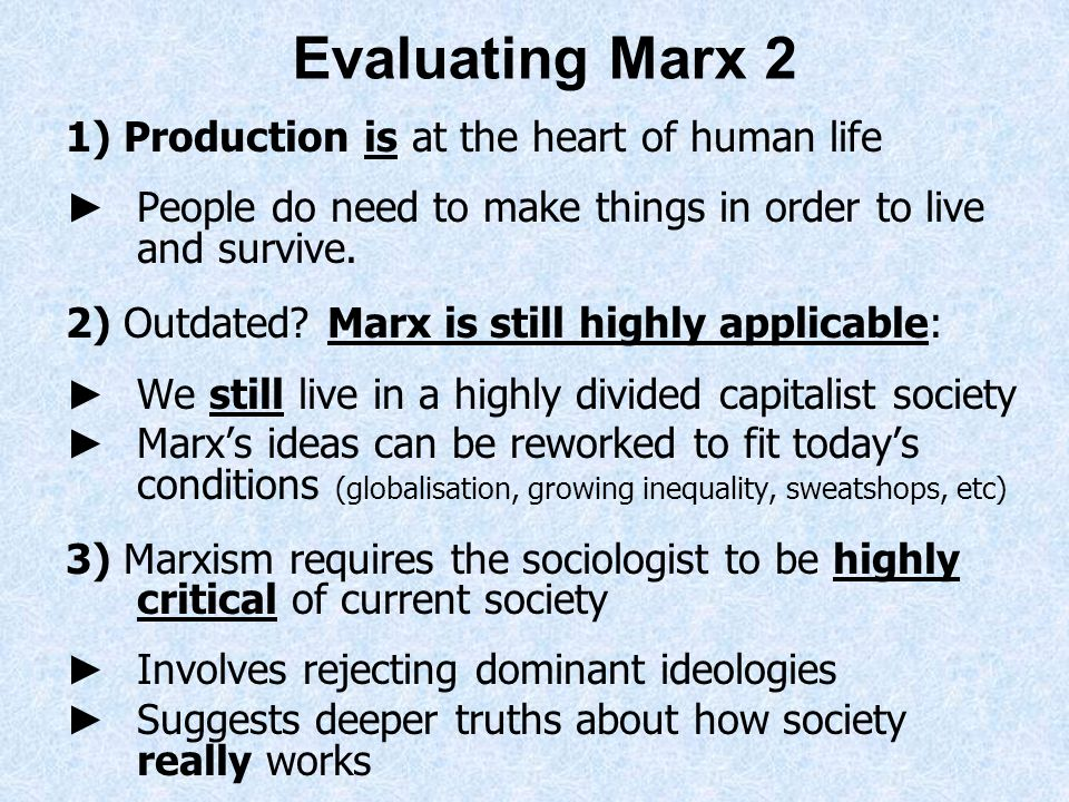 Evaluating Marx 2 1) Production is at the heart of human life People do need to make things in order to live and survive. 2) Outdated? Marx is still h